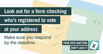 Look out for a form checking who's registered to vote at your address. Make sure you respond by the deadline.  Your vote matters don't lose it.